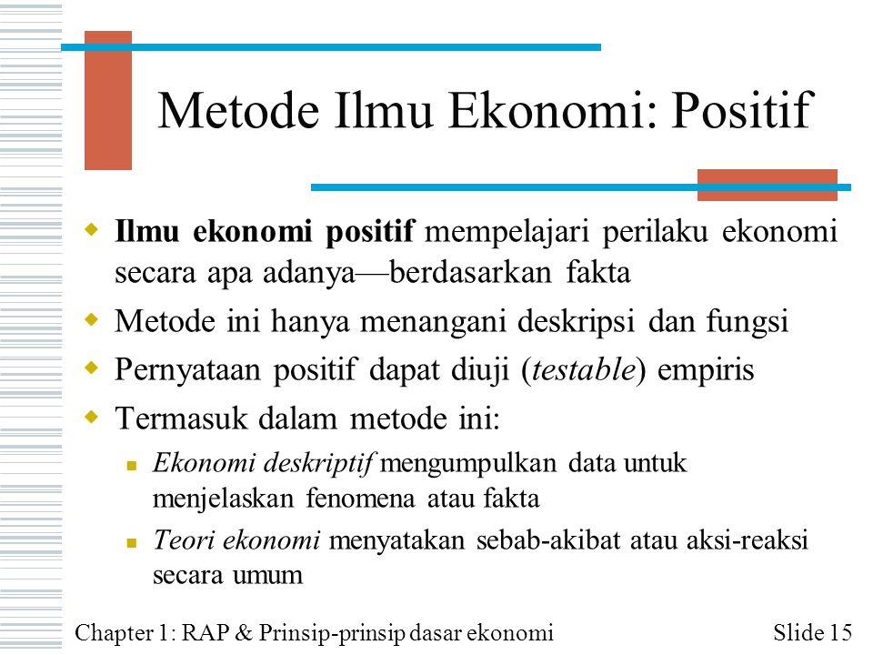 Metode Ilmu Ekonomi: Positif  Ilmu ekonomi positif mempelajari perilaku ekonomi secara apa adanya—berdasarkan fakta  Metode ini hanya menangani desk