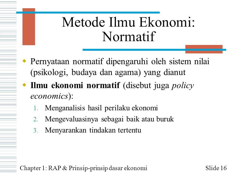 Metode Ilmu Ekonomi: Normatif  Pernyataan normatif dipengaruhi oleh sistem nilai (psikologi, budaya dan agama) yang dianut  Ilmu ekonomi normatif (d