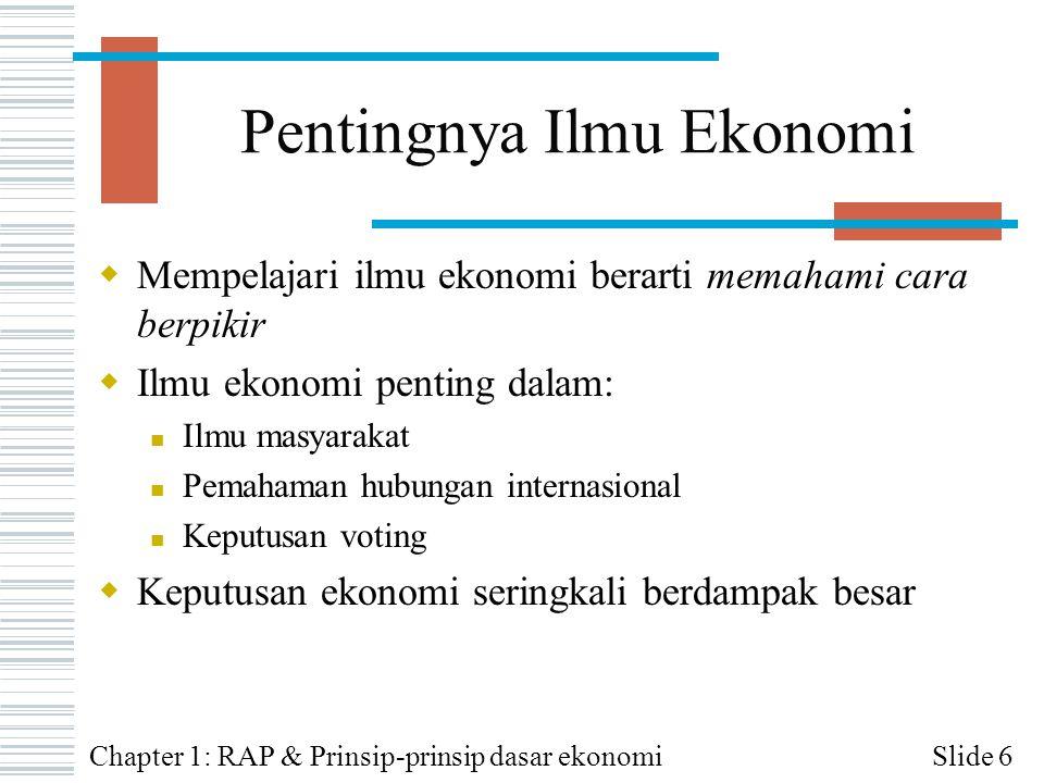Metode Ilmu Ekonomi: Empiris  Ilmu ekonomi empiris mengumpulkan dan memanfaatkan data untuk menguji teori ekonomi  Banyak kumpulan data (dikumpulkan oleh biro pemerintah maupun perusahaan privat) tersedia untuk mendukung riset ekonomi Slide 17Chapter 1: RAP & Prinsip-prinsip dasar ekonomi