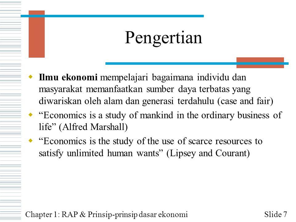 Sumber Daya dan Produk  Dalam ilmu ekonomi, sumber daya (atau faktor produksi ) dikategorikan menjadi:  Sumber daya alam (SDA)  Sumber daya manusia (SDM-Labor) ≈ L  Kewirausahaan (SDM-Entreprenuer)  Barang modal (capital) ≈ K  Hasil produksi (output) dibedakan menjadi 2, barang dan jasa  Barang merujuk kepada segala sesuatu yg dpt memenuhi keinginan goods —positive value Slide 8Chapter 1: RAP & Prinsip-prinsip dasar ekonomi