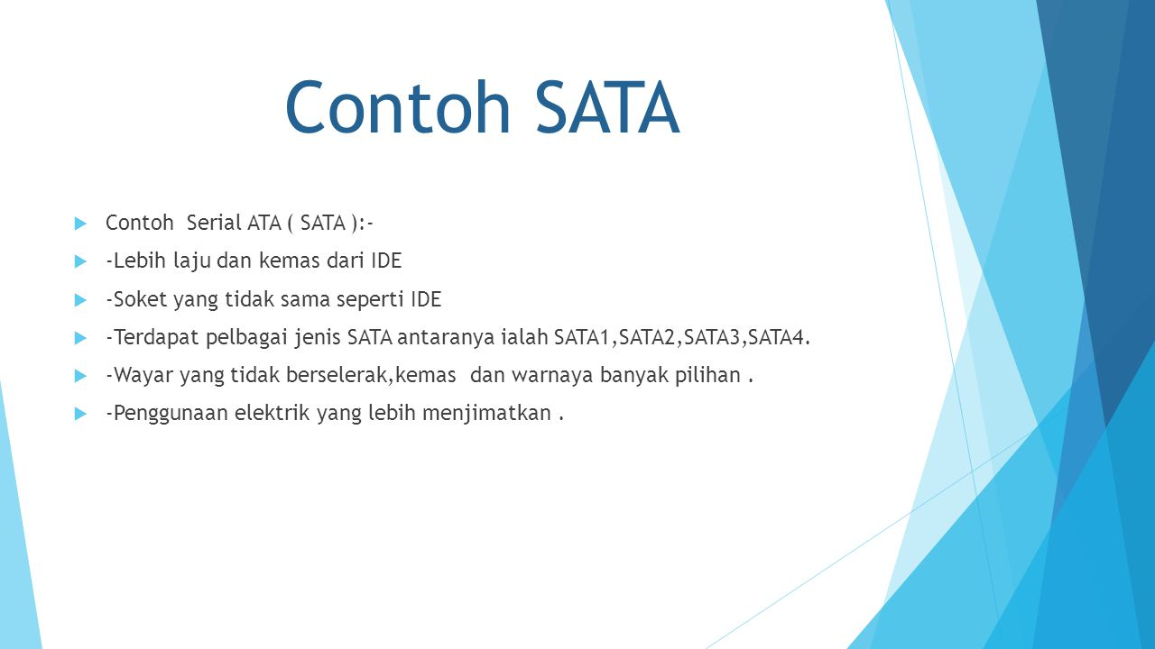 Contoh SATA  Contoh Serial ATA ( SATA ):-  -Lebih laju dan kemas dari IDE  -Soket yang tidak sama seperti IDE  -Terdapat pelbagai jenis SATA antaranya ialah SATA1,SATA2,SATA3,SATA4.
