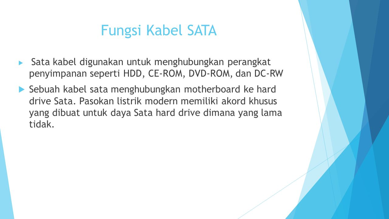 Fungsi Kabel SATA  Sata kabel digunakan untuk menghubungkan perangkat penyimpanan seperti HDD, CE-ROM, DVD-ROM, dan DC-RW  Sebuah kabel sata menghubungkan motherboard ke hard drive Sata.