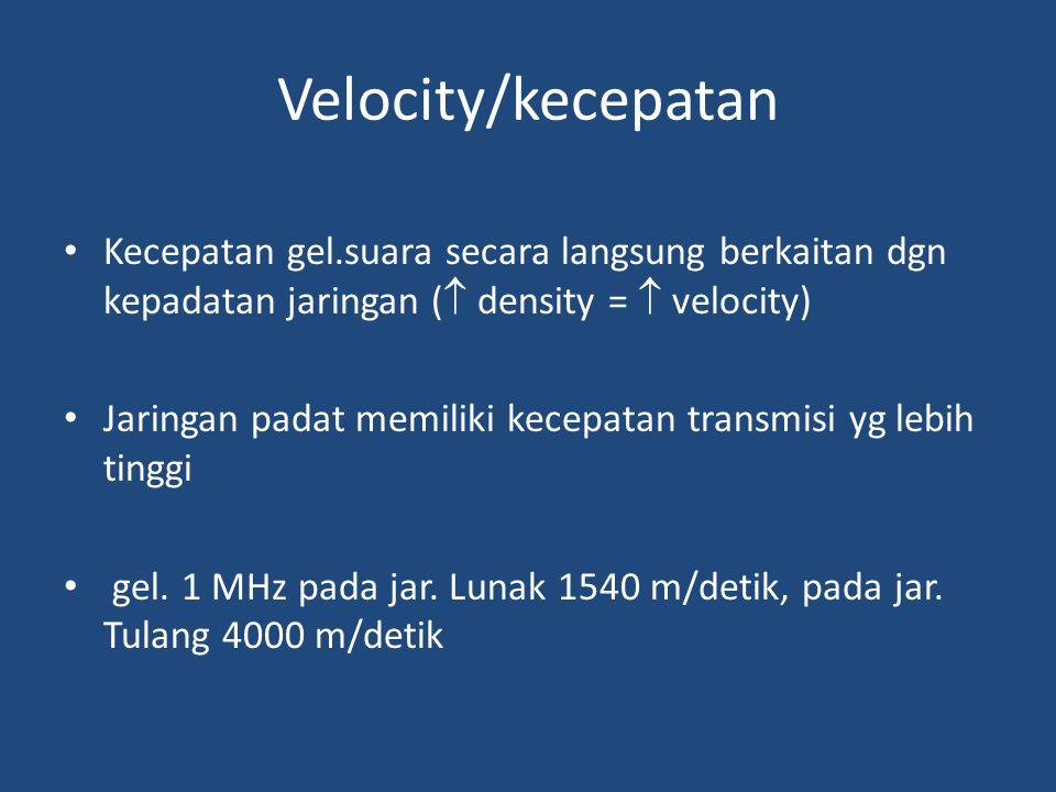 Velocity/kecepatan Kecepatan gel.suara secara langsung berkaitan dgn kepadatan jaringan (  density =  velocity) Jaringan padat memiliki kecepatan tr