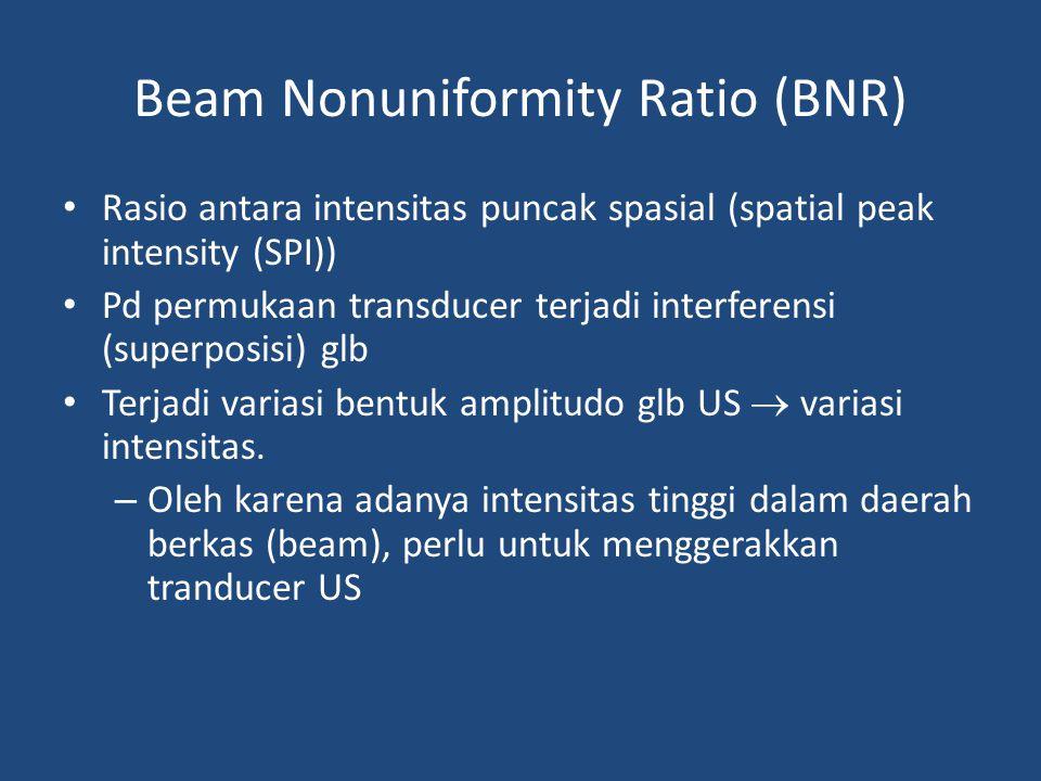 Beam Nonuniformity Ratio (BNR) Rasio antara intensitas puncak spasial (spatial peak intensity (SPI)) Pd permukaan transducer terjadi interferensi (sup