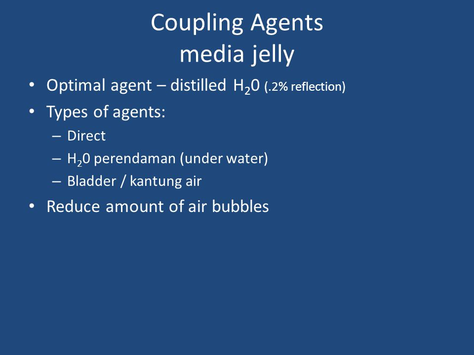 Coupling Agents media jelly Optimal agent – distilled H 2 0 (.2% reflection) Types of agents: – Direct – H 2 0 perendaman (under water) – Bladder / ka