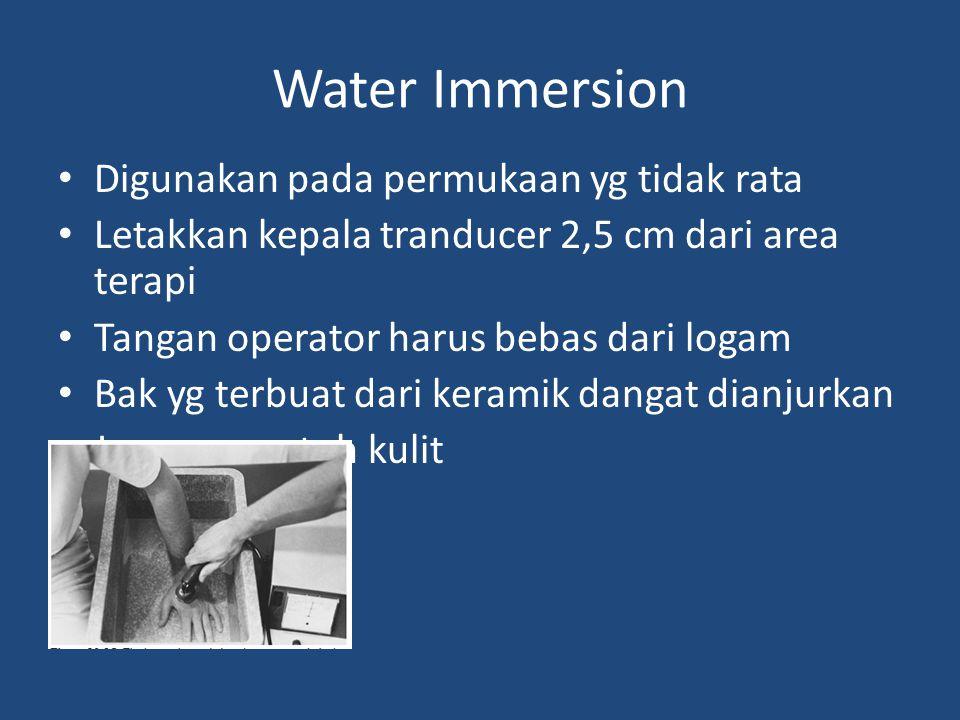 Water Immersion Digunakan pada permukaan yg tidak rata Letakkan kepala tranducer 2,5 cm dari area terapi Tangan operator harus bebas dari logam Bak yg