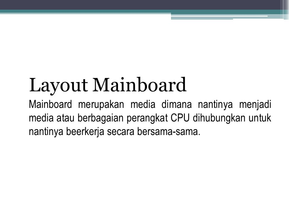 Layout Mainboard Mainboard merupakan media dimana nantinya menjadi media atau berbagaian perangkat CPU dihubungkan untuk nantinya beerkerja secara ber