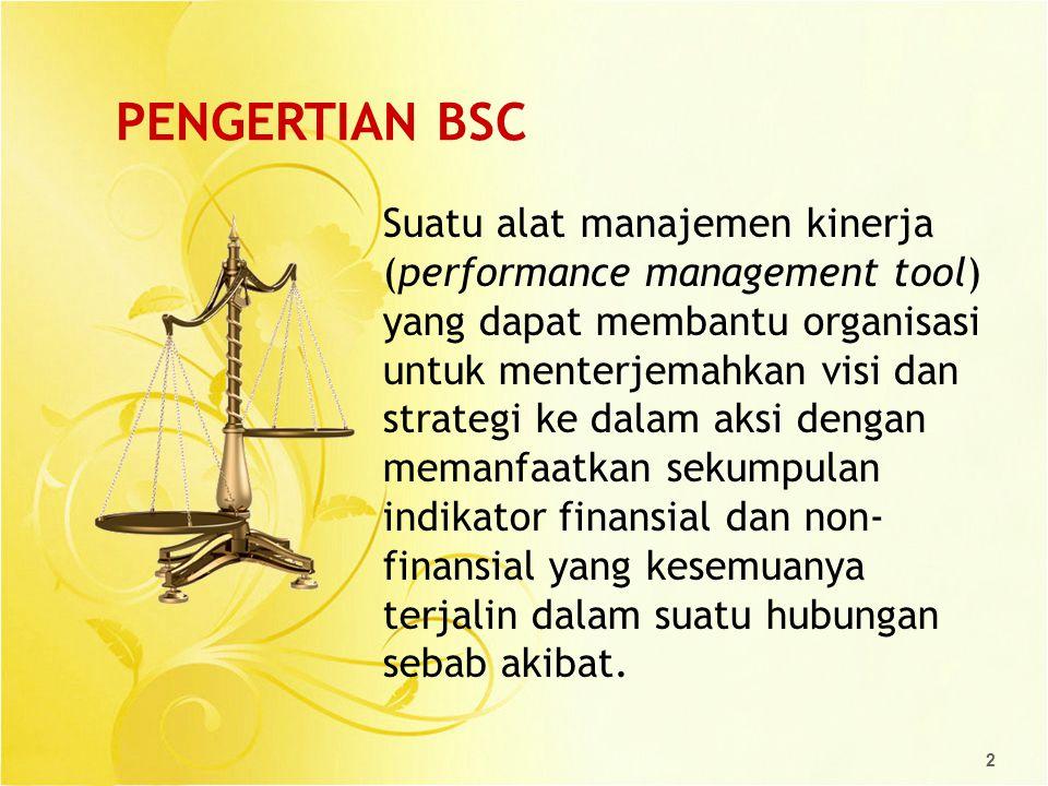 2 PENGERTIAN BSC Suatu alat manajemen kinerja (performance management tool) yang dapat membantu organisasi untuk menterjemahkan visi dan strategi ke d