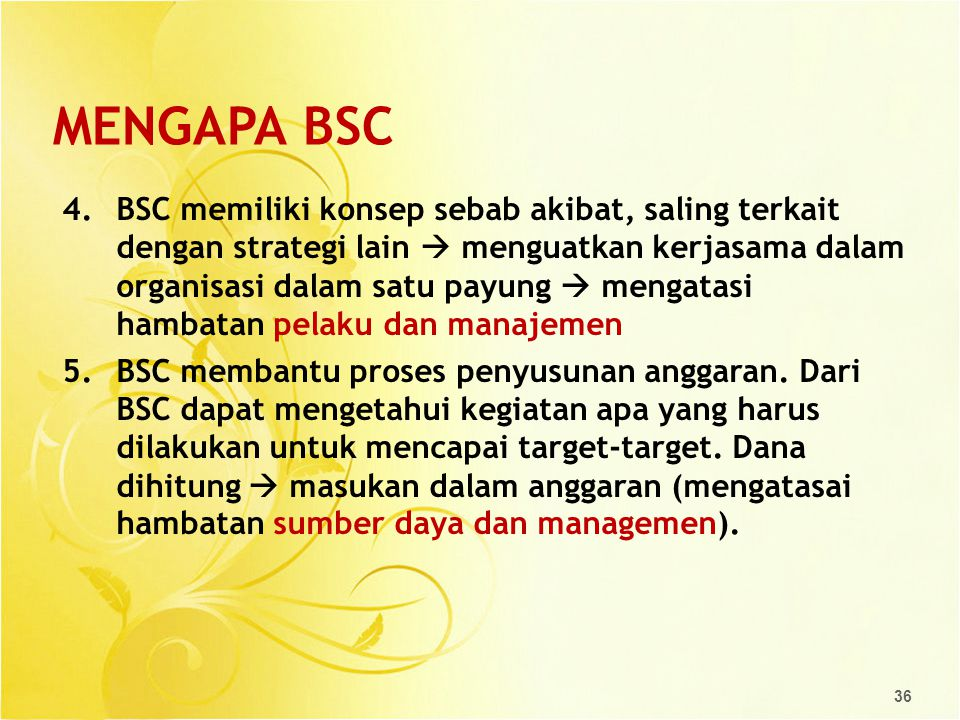 MENGAPA BSC 4.BSC memiliki konsep sebab akibat, saling terkait dengan strategi lain  menguatkan kerjasama dalam organisasi dalam satu payung  mengat