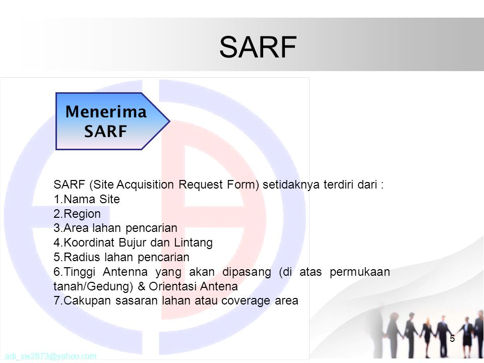 SARF 5 Menerima SARF SARF (Site Acquisition Request Form) setidaknya terdiri dari : 1.Nama Site 2.Region 3.Area lahan pencarian 4.Koordinat Bujur dan Lintang 5.Radius lahan pencarian 6.Tinggi Antenna yang akan dipasang (di atas permukaan tanah/Gedung) & Orientasi Antena 7.Cakupan sasaran lahan atau coverage area adi_sw2873@yahoo.com