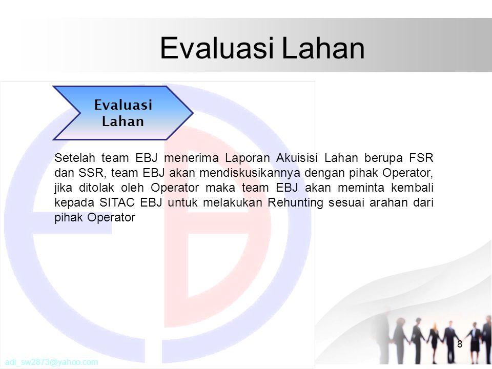 Evaluasi Lahan 8 Setelah team EBJ menerima Laporan Akuisisi Lahan berupa FSR dan SSR, team EBJ akan mendiskusikannya dengan pihak Operator, jika ditolak oleh Operator maka team EBJ akan meminta kembali kepada SITAC EBJ untuk melakukan Rehunting sesuai arahan dari pihak Operator Evaluasi Lahan adi_sw2873@yahoo.com