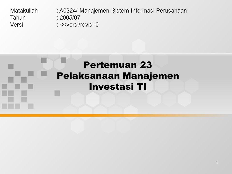 1 Pertemuan 23 Pelaksanaan Manajemen Investasi TI Matakuliah: A0324/ Manajemen Sistem Informasi Perusahaan Tahun: 2005/07 Versi: <<versi/revisi 0