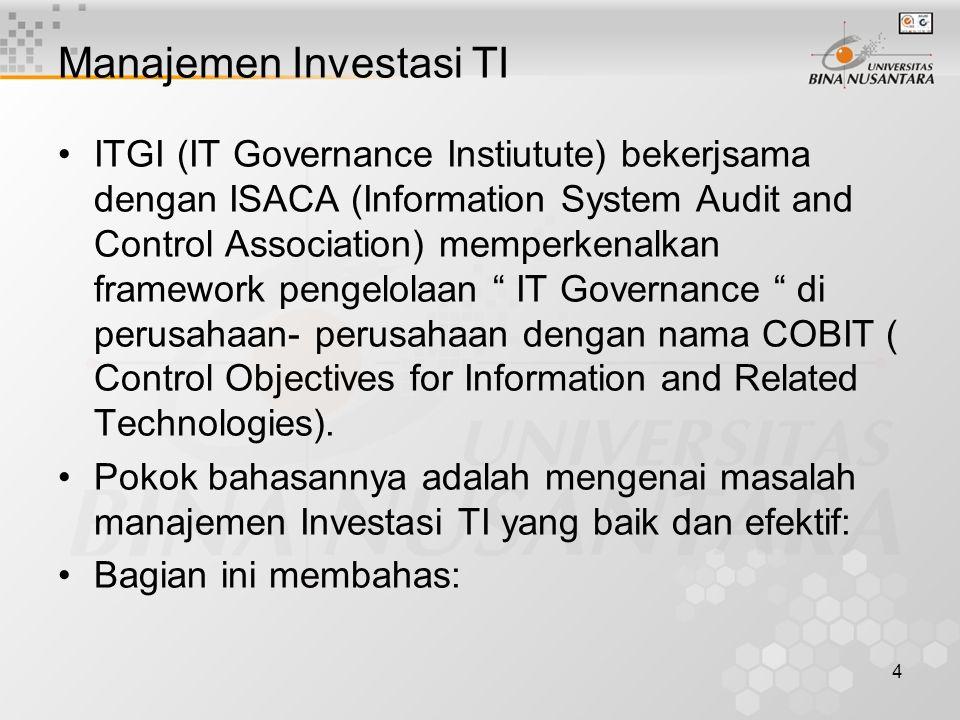 4 Manajemen Investasi TI ITGI (IT Governance Instiutute) bekerjsama dengan ISACA (Information System Audit and Control Association) memperkenalkan framework pengelolaan IT Governance di perusahaan- perusahaan dengan nama COBIT ( Control Objectives for Information and Related Technologies).