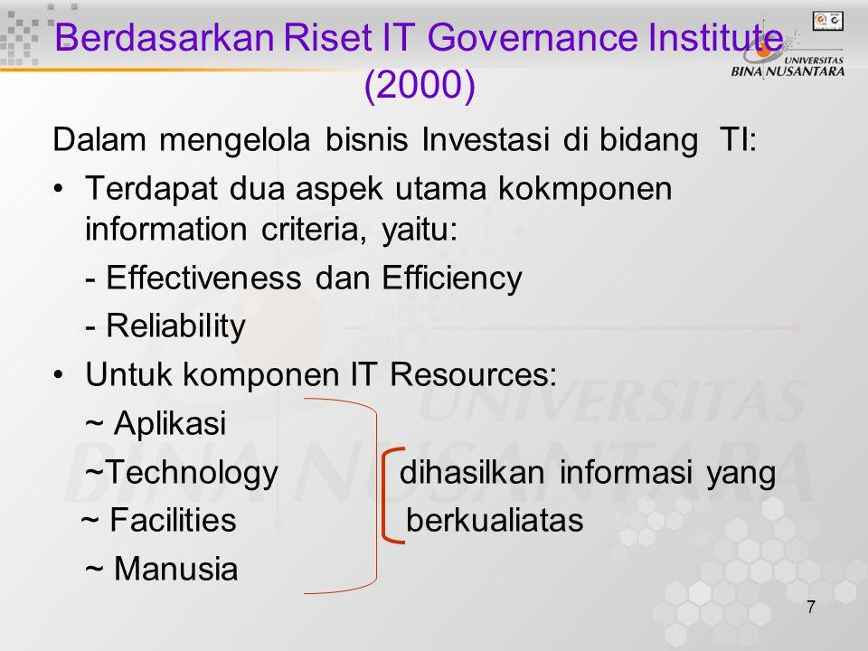 7 Berdasarkan Riset IT Governance Institute (2000) Dalam mengelola bisnis Investasi di bidang TI: Terdapat dua aspek utama kokmponen information criteria, yaitu: - Effectiveness dan Efficiency - Reliability Untuk komponen IT Resources: ~ Aplikasi ~Technologydihasilkan informasi yang ~ Facilities berkualiatas ~ Manusia
