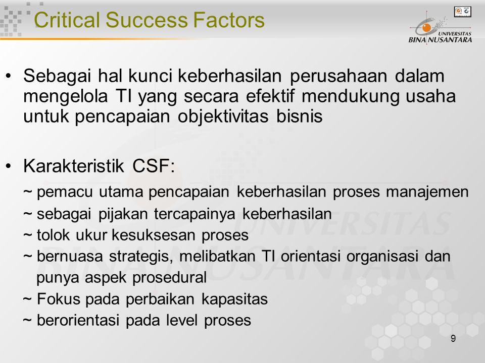 9 Critical Success Factors Sebagai hal kunci keberhasilan perusahaan dalam mengelola TI yang secara efektif mendukung usaha untuk pencapaian objektivitas bisnis Karakteristik CSF: ~ pemacu utama pencapaian keberhasilan proses manajemen ~ sebagai pijakan tercapainya keberhasilan ~ tolok ukur kesuksesan proses ~ bernuasa strategis, melibatkan TI orientasi organisasi dan punya aspek prosedural ~ Fokus pada perbaikan kapasitas ~ berorientasi pada level proses