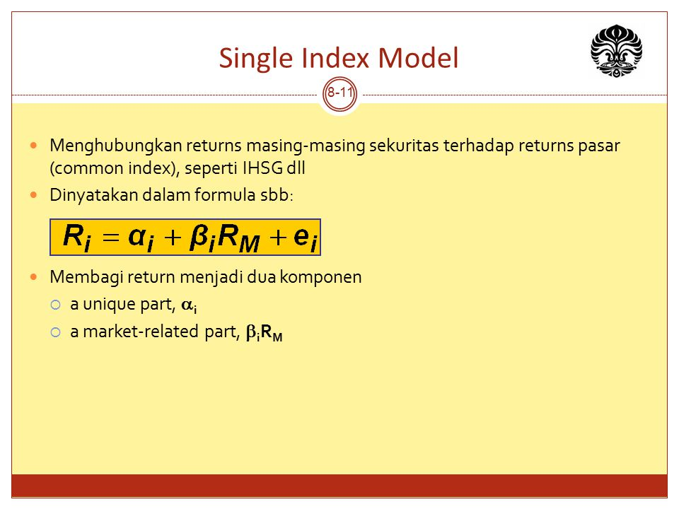 Single Index Model 8-11 Menghubungkan returns masing-masing sekuritas terhadap returns pasar (common index), seperti IHSG dll Dinyatakan dalam formula sbb: Membagi return menjadi dua komponen  a unique part,  i  a market-related part,  i R M