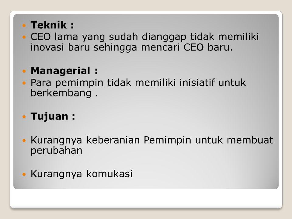 Teknik : CEO lama yang sudah dianggap tidak memiliki inovasi baru sehingga mencari CEO baru. Managerial : Para pemimpin tidak memiliki inisiatif untuk