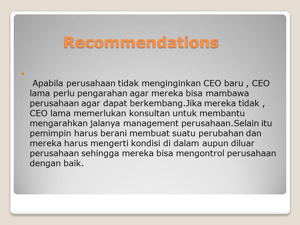 Recommendations Apabila perusahaan tidak menginginkan CEO baru, CEO lama perlu pengarahan agar mereka bisa mambawa perusahaan agar dapat berkembang.Ji