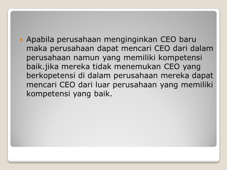 Apabila perusahaan menginginkan CEO baru maka perusahaan dapat mencari CEO dari dalam perusahaan namun yang memiliki kompetensi baik.jika mereka tidak