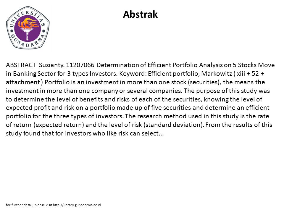 Abstrak ABSTRACT Susianty. 11207066 Determination of Efficient Portfolio Analysis on 5 Stocks Move in Banking Sector for 3 types Investors. Keyword: E