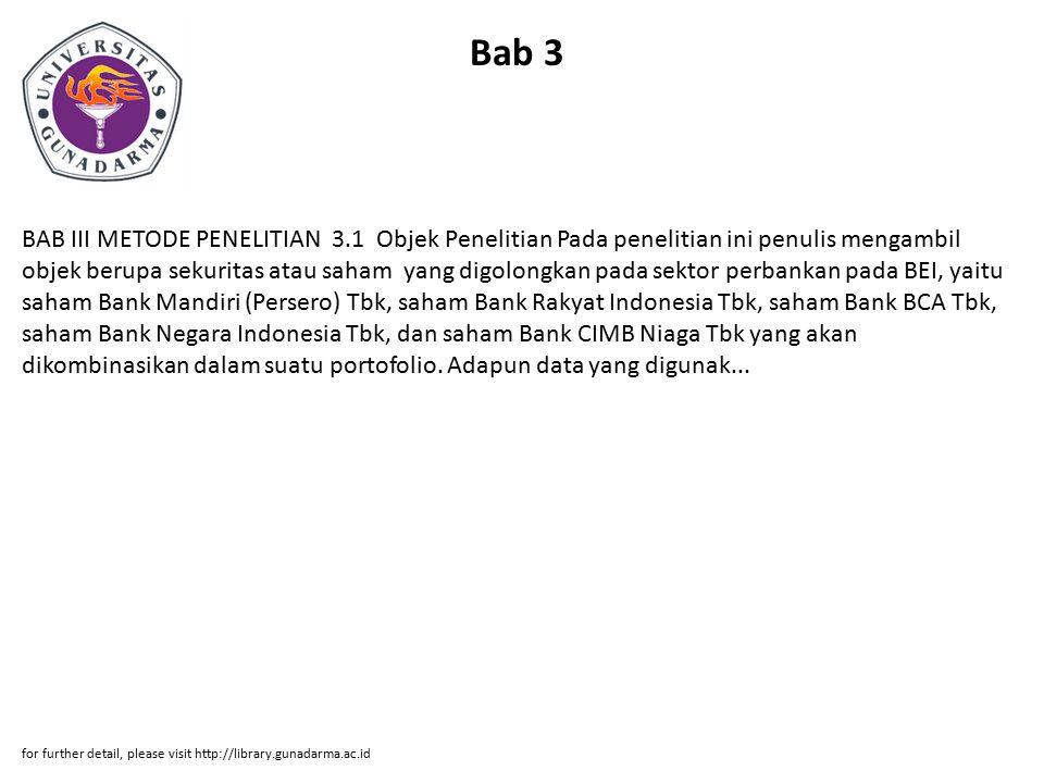 Bab 3 BAB III METODE PENELITIAN 3.1 Objek Penelitian Pada penelitian ini penulis mengambil objek berupa sekuritas atau saham yang digolongkan pada sektor perbankan pada BEI, yaitu saham Bank Mandiri (Persero) Tbk, saham Bank Rakyat Indonesia Tbk, saham Bank BCA Tbk, saham Bank Negara Indonesia Tbk, dan saham Bank CIMB Niaga Tbk yang akan dikombinasikan dalam suatu portofolio.