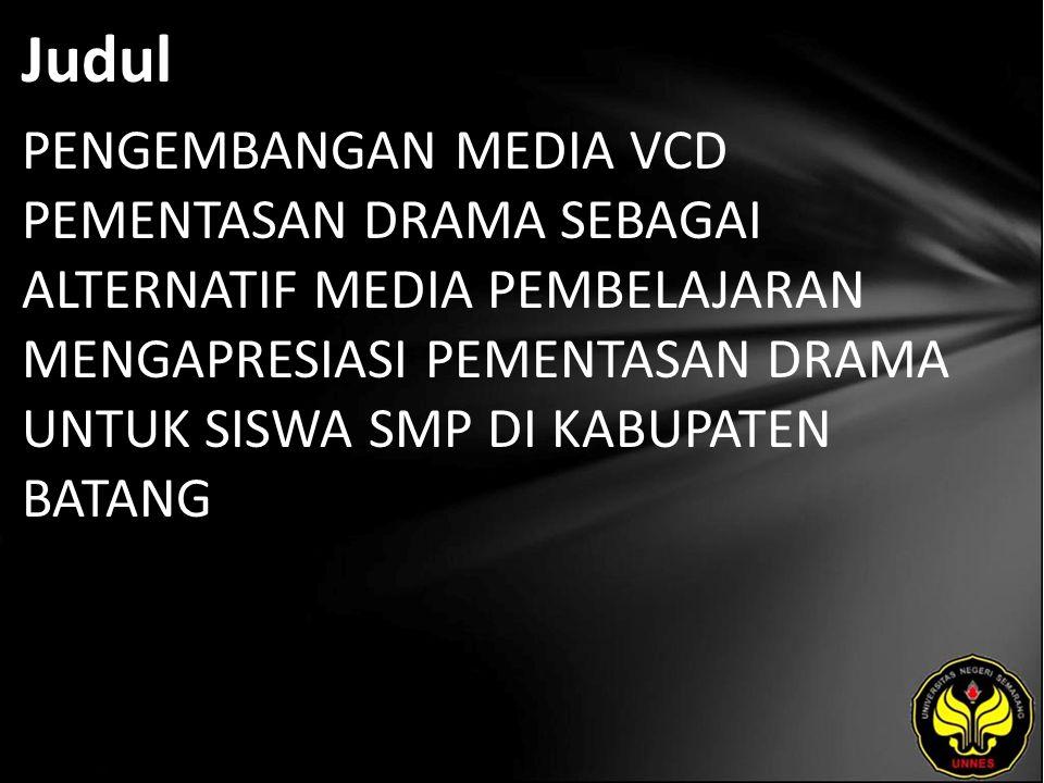 Judul PENGEMBANGAN MEDIA VCD PEMENTASAN DRAMA SEBAGAI ALTERNATIF MEDIA PEMBELAJARAN MENGAPRESIASI PEMENTASAN DRAMA UNTUK SISWA SMP DI KABUPATEN BATANG
