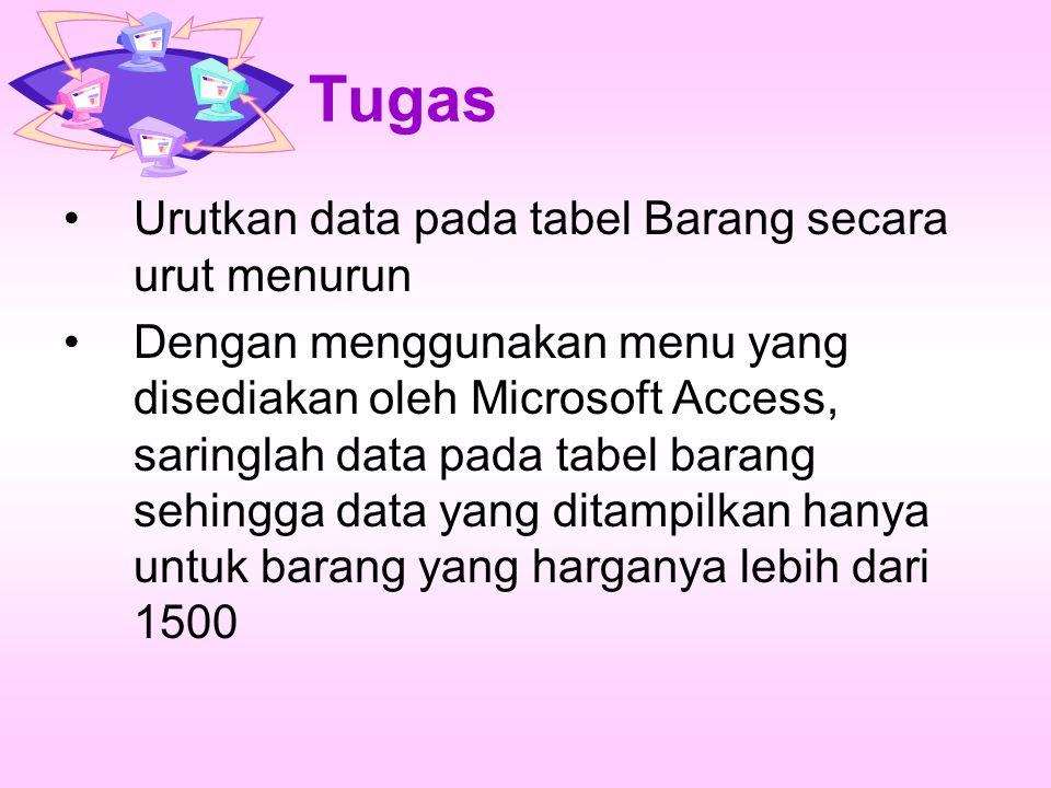 Tugas Urutkan data pada tabel Barang secara urut menurun Dengan menggunakan menu yang disediakan oleh Microsoft Access, saringlah data pada tabel bara