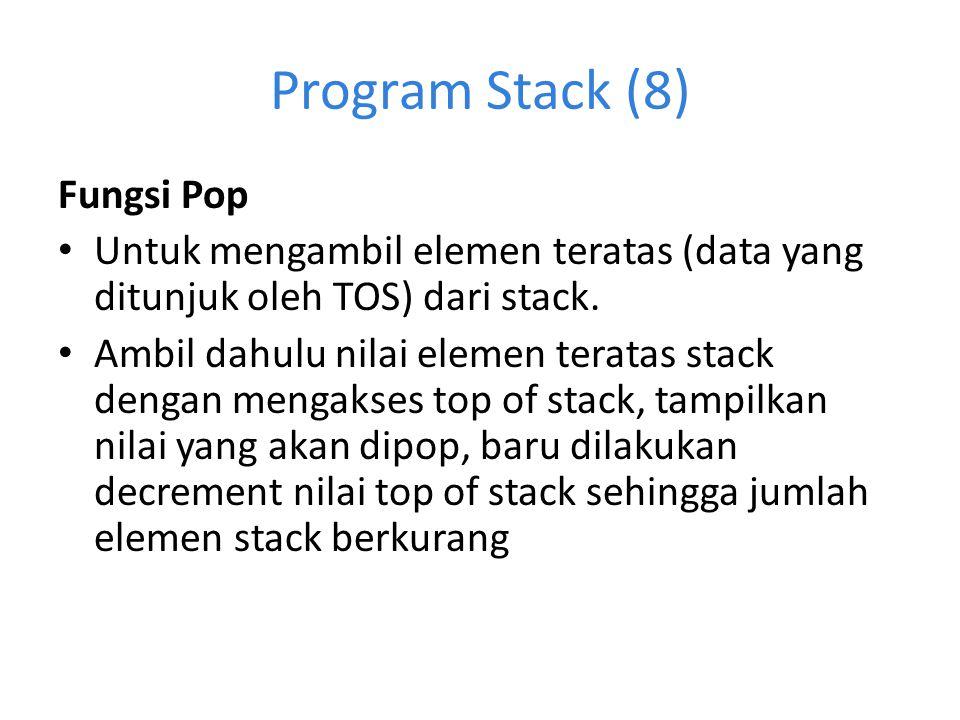Program Stack (8) Fungsi Pop Untuk mengambil elemen teratas (data yang ditunjuk oleh TOS) dari stack. Ambil dahulu nilai elemen teratas stack dengan m