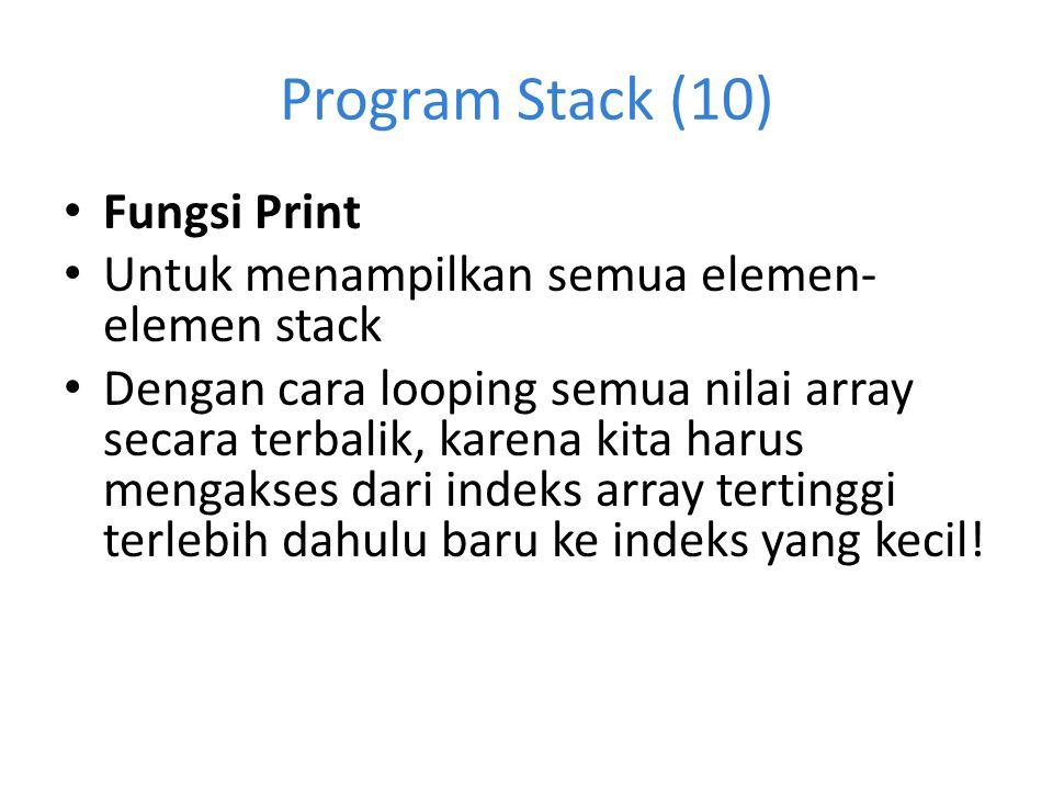 Program Stack (10) Fungsi Print Untuk menampilkan semua elemen- elemen stack Dengan cara looping semua nilai array secara terbalik, karena kita harus