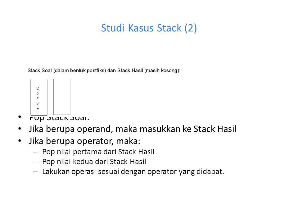 Studi Kasus Stack (2) Pop Stack Soal: Jika berupa operand, maka masukkan ke Stack Hasil Jika berupa operator, maka: – Pop nilai pertama dari Stack Has