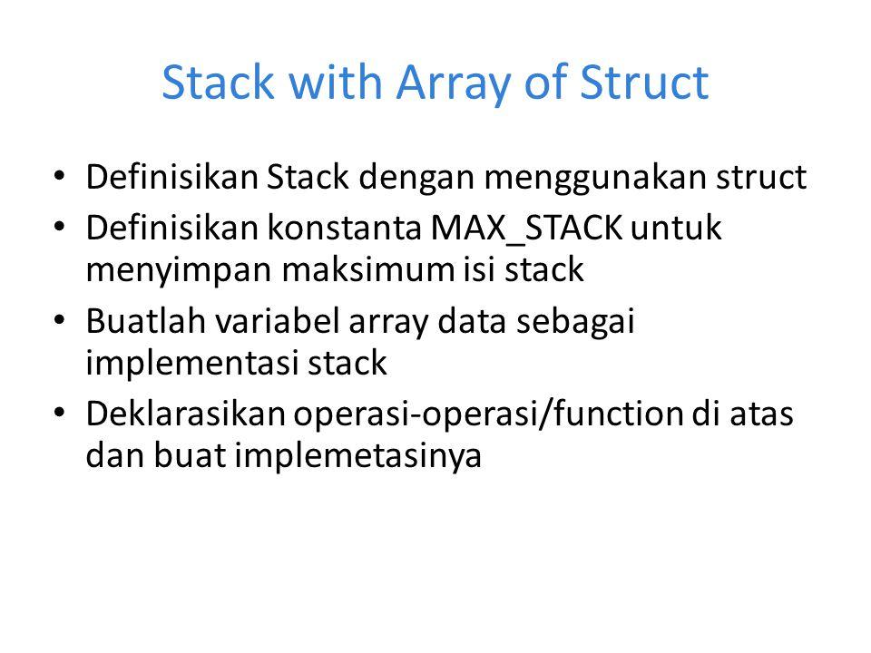 Stack with Array of Struct Definisikan Stack dengan menggunakan struct Definisikan konstanta MAX_STACK untuk menyimpan maksimum isi stack Buatlah vari