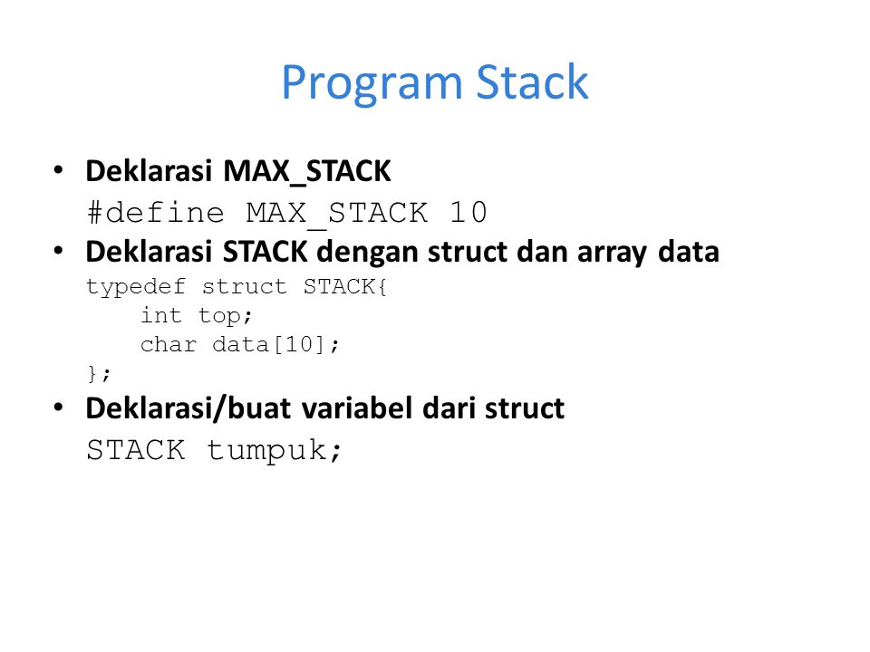 Program Stack Deklarasi MAX_STACK #define MAX_STACK 10 Deklarasi STACK dengan struct dan array data typedef struct STACK{ int top; char data[10]; }; D