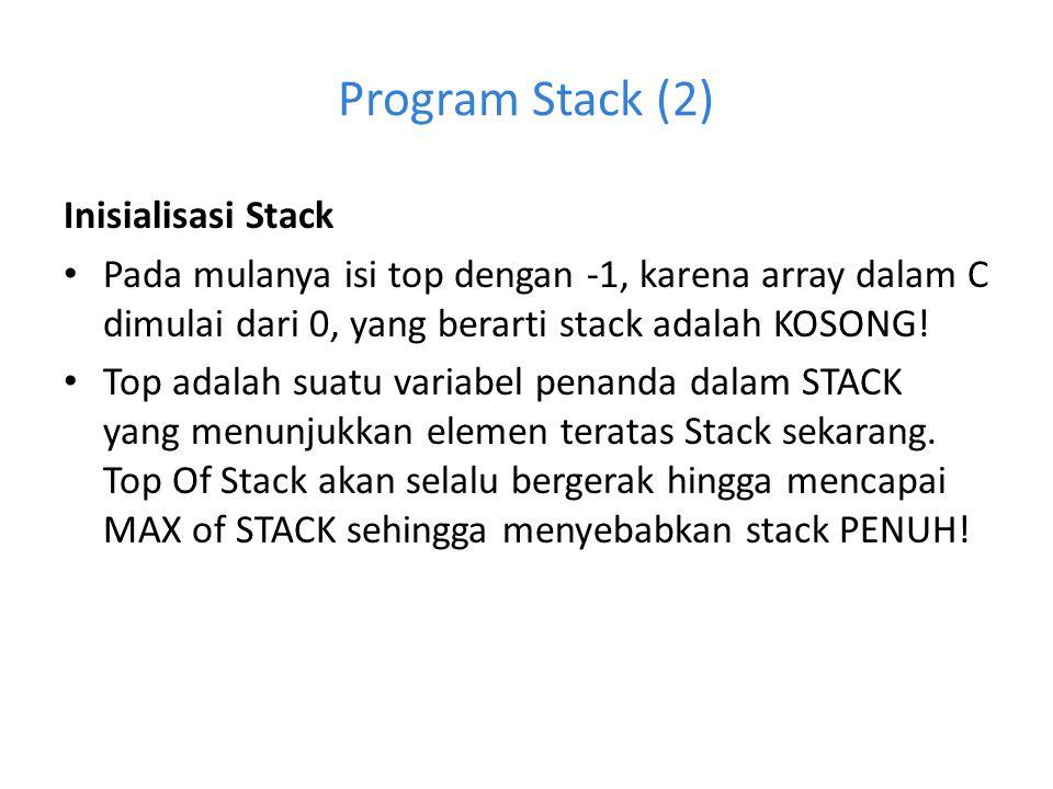 Program Stack (2) Inisialisasi Stack Pada mulanya isi top dengan -1, karena array dalam C dimulai dari 0, yang berarti stack adalah KOSONG! Top adalah
