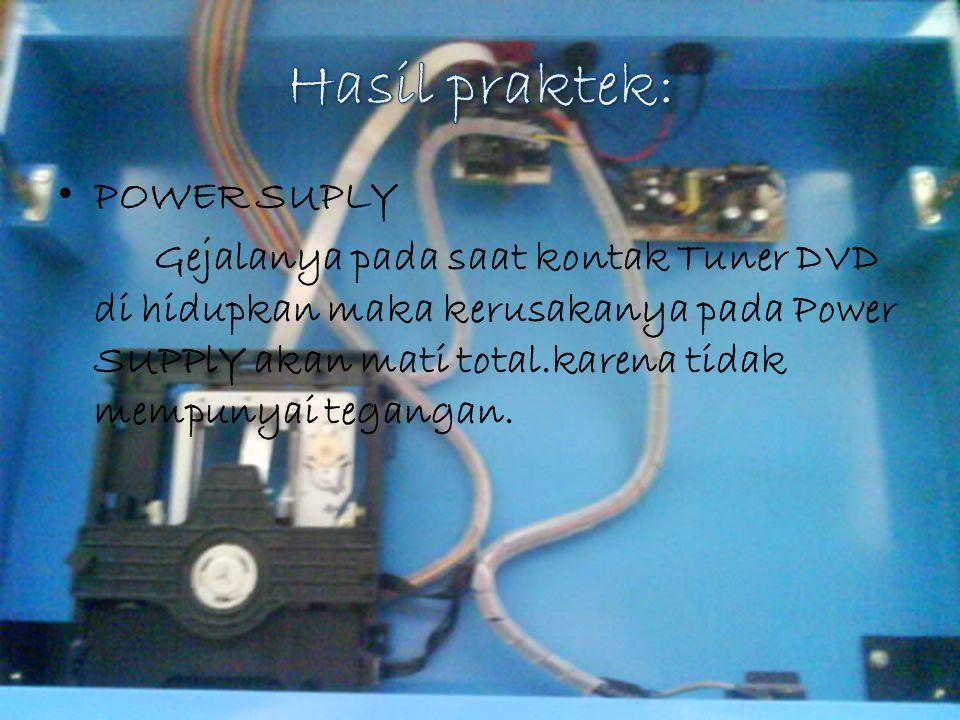 POWER SUPLY Gejalanya pada saat kontak Tuner DVD di hidupkan maka kerusakanya pada Power SUPPlY akan mati total.karena tidak mempunyai tegangan.