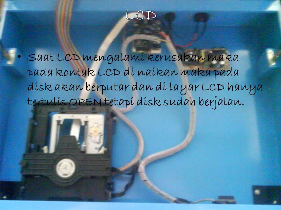 Saat LCD mengalami kerusakan maka pada kontak LCD di naikan maka pada disk akan berputar dan di layar LCD hanya tertulis OPEN tetapi disk sudah berjal