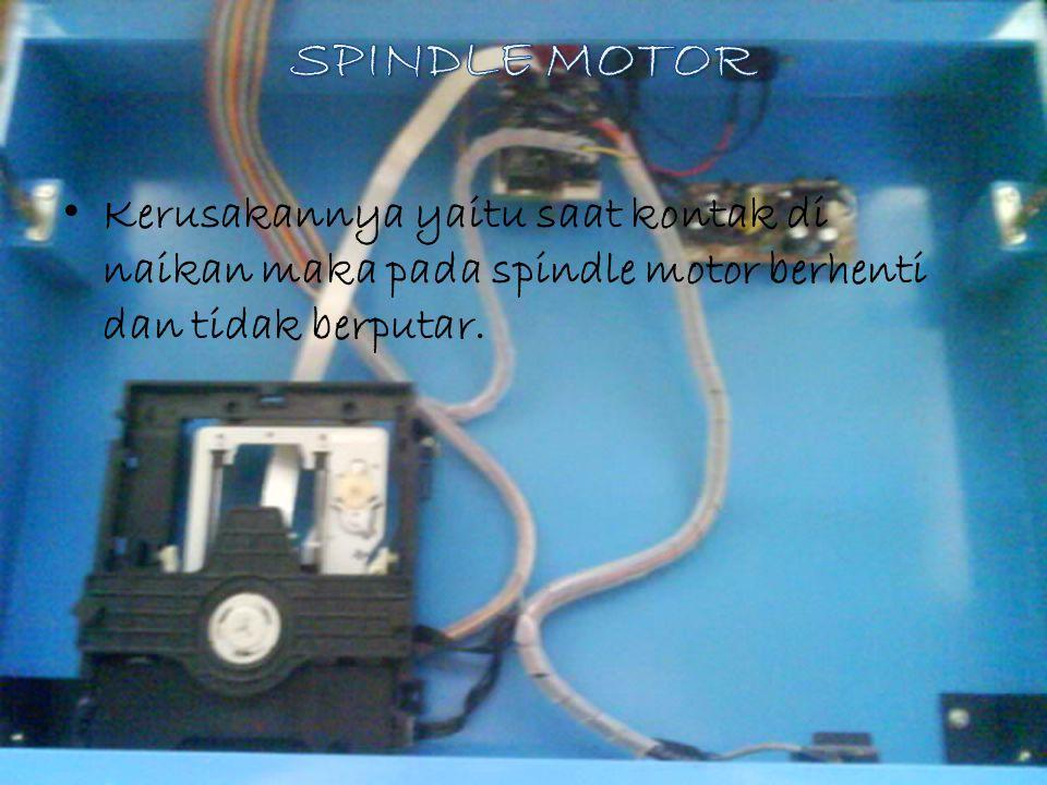 Kerusakannya yaitu saat kontak di naikan maka pada spindle motor berhenti dan tidak berputar.