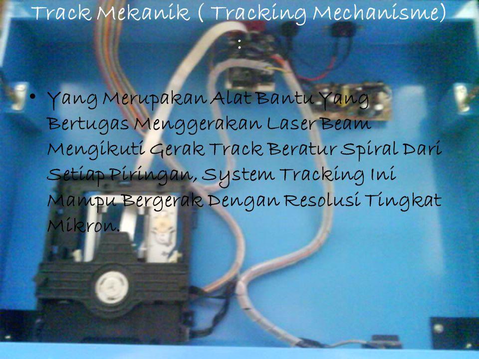 Track Mekanik ( Tracking Mechanisme) : Yang Merupakan Alat Bantu Yang Bertugas Menggerakan Laser Beam Mengikuti Gerak Track Beratur Spiral Dari Setiap
