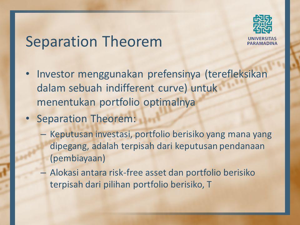 Separation Theorem Investor menggunakan prefensinya (terefleksikan dalam sebuah indifferent curve) untuk menentukan portfolio optimalnya Separation Th