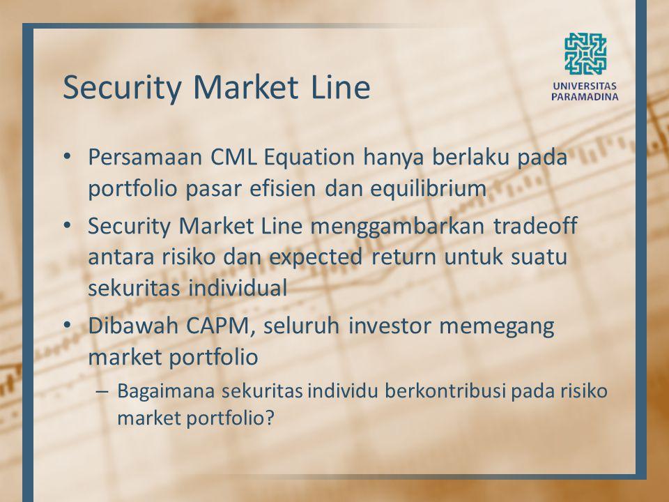 Security Market Line Persamaan CML Equation hanya berlaku pada portfolio pasar efisien dan equilibrium Security Market Line menggambarkan tradeoff ant