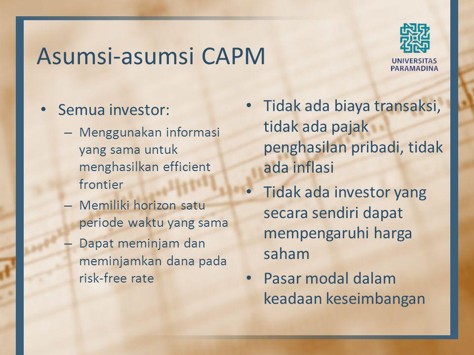 Asumsi-asumsi CAPM Semua investor: – Menggunakan informasi yang sama untuk menghasilkan efficient frontier – Memiliki horizon satu periode waktu yang