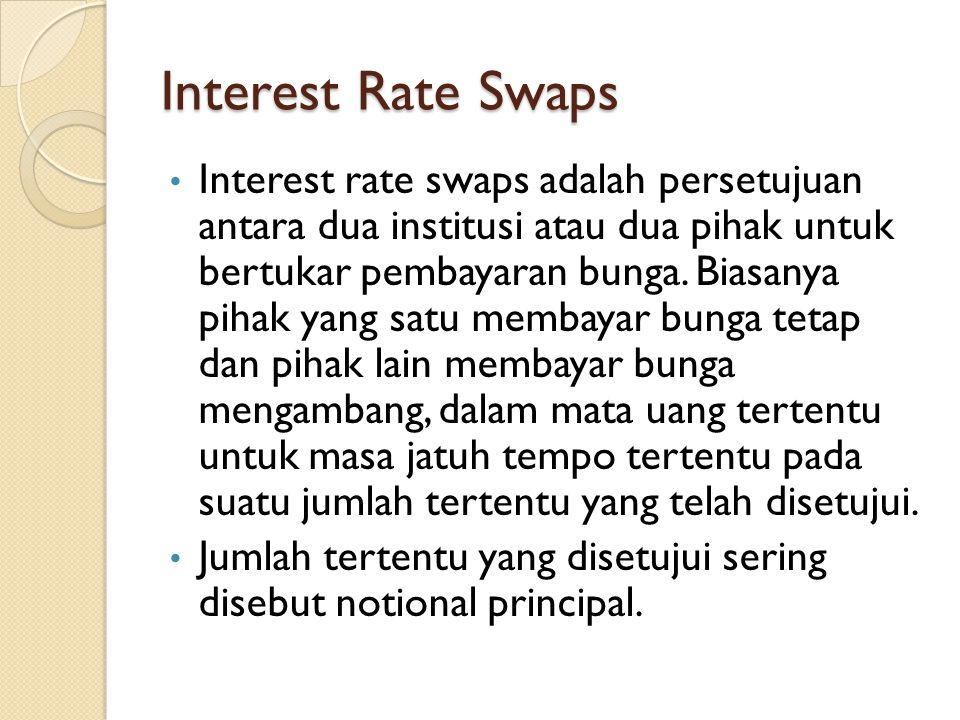 Interest Rate Swaps Interest rate swaps adalah persetujuan antara dua institusi atau dua pihak untuk bertukar pembayaran bunga. Biasanya pihak yang sa
