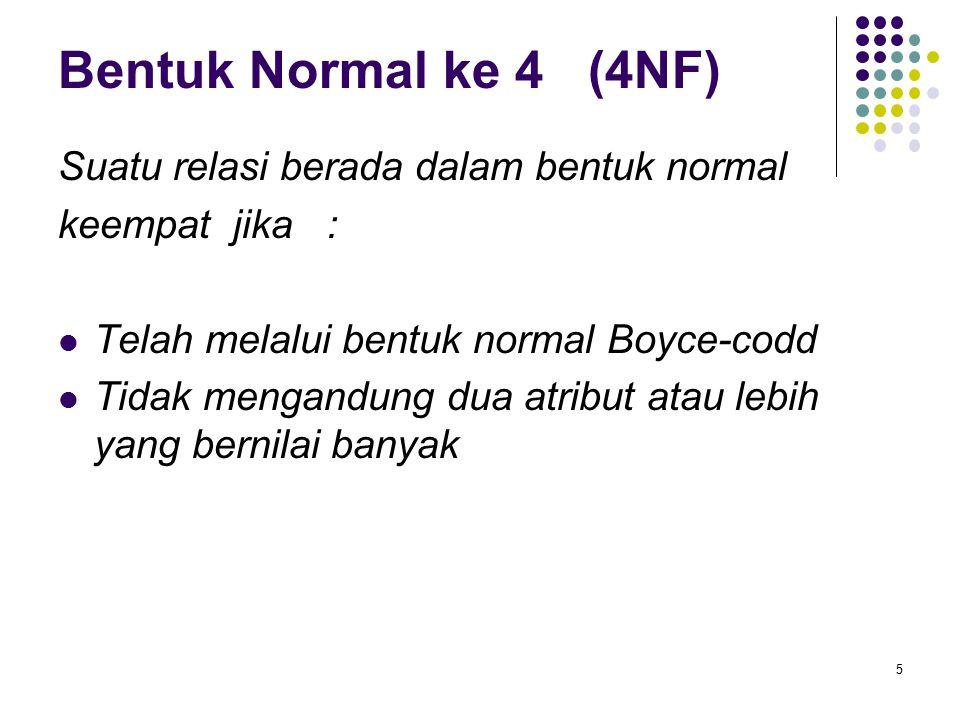 Bentuk Normal ke 4 (4NF) Suatu relasi berada dalam bentuk normal keempat jika : Telah melalui bentuk normal Boyce-codd Tidak mengandung dua atribut at