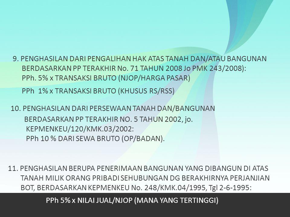 9. PENGHASILAN DARI PENGALIHAN HAK ATAS TANAH DAN/ATAU BANGUNAN BERDASARKAN PP TERAKHIR No. 71 TAHUN 2008 Jo PMK 243/2008): PPh. 5% x TRANSAKSI BRUTO