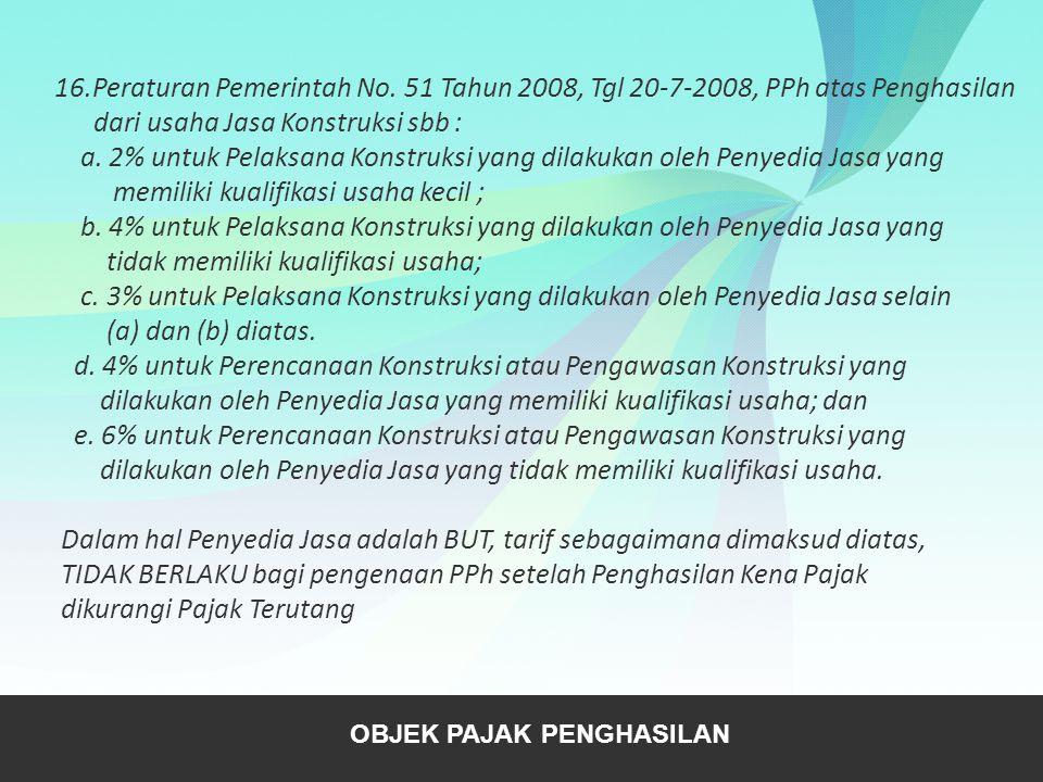 16.Peraturan Pemerintah No. 51 Tahun 2008, Tgl 20-7-2008, PPh atas Penghasilan dari usaha Jasa Konstruksi sbb : a. 2% untuk Pelaksana Konstruksi yang