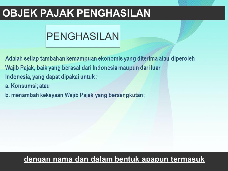 OBJEK PAJAK PENGHASILAN 02 Adalah setiap tambahan kemampuan ekonomis yang diterima atau diperoleh Wajib Pajak, baik yang berasal dari Indonesia maupun