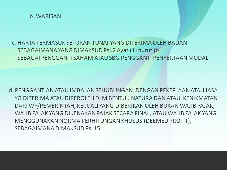 b. WARISAN c. HARTA TERMASUK SETORAN TUNAI YANG DITERIMA OLEH BADAN SEBAGAIMANA YANG DIMAKSUD Psl.2 Ayat (1) huruf (b) SEBAGAI PENGGANTI SAHAM ATAU SB