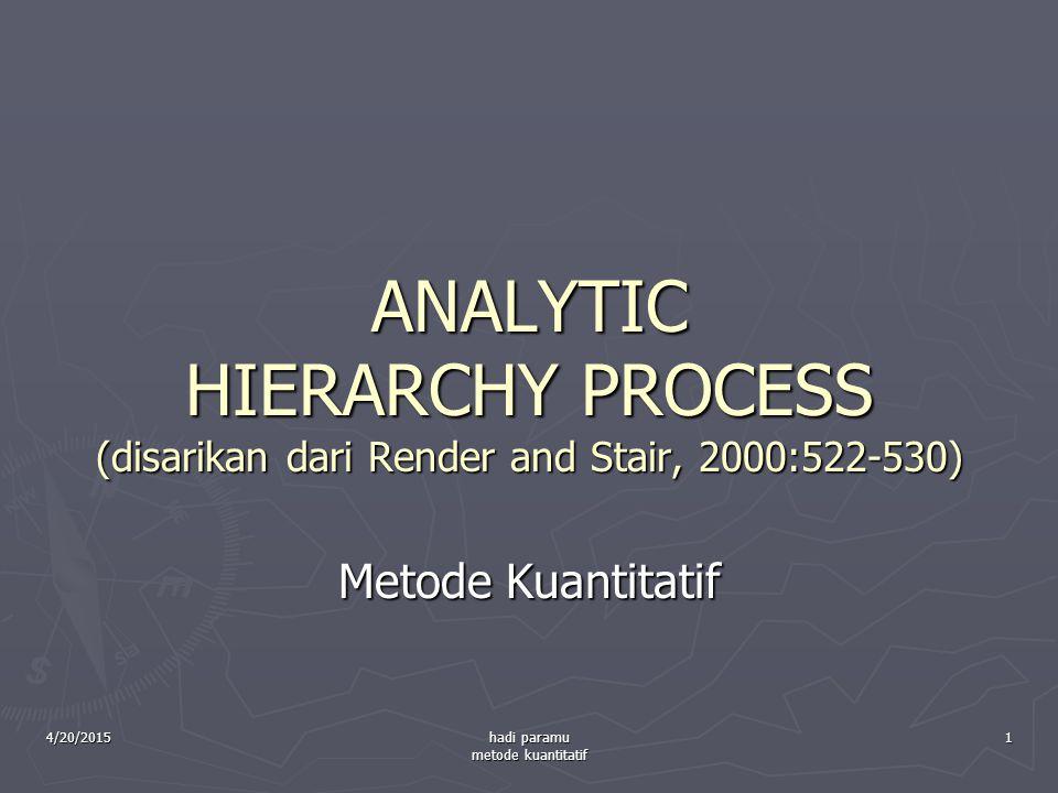 4/20/2015 hadi paramu metode kuantitatif 1 ANALYTIC HIERARCHY PROCESS (disarikan dari Render and Stair, 2000:522-530) Metode Kuantitatif