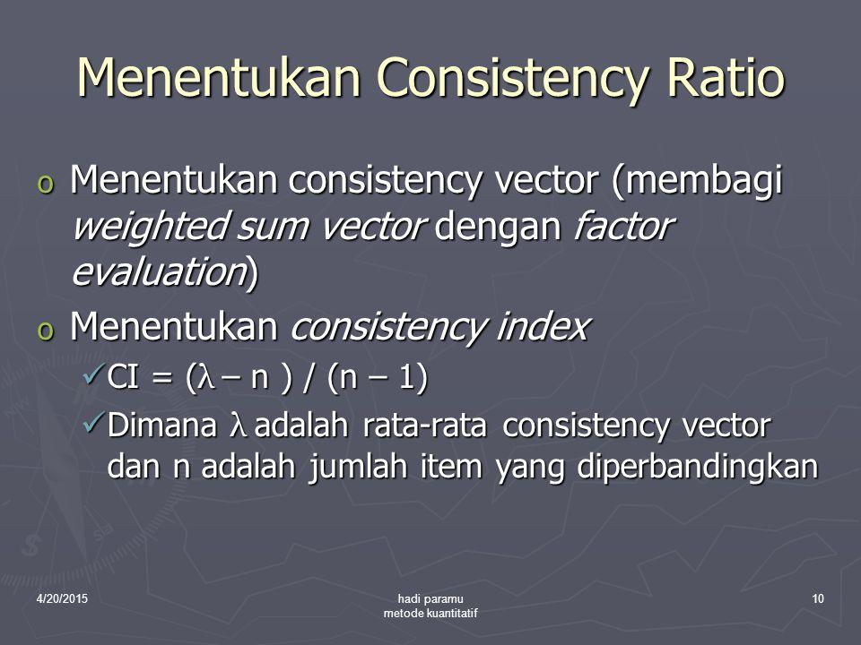 4/20/2015hadi paramu metode kuantitatif 10 Menentukan Consistency Ratio o Menentukan consistency vector (membagi weighted sum vector dengan factor eva