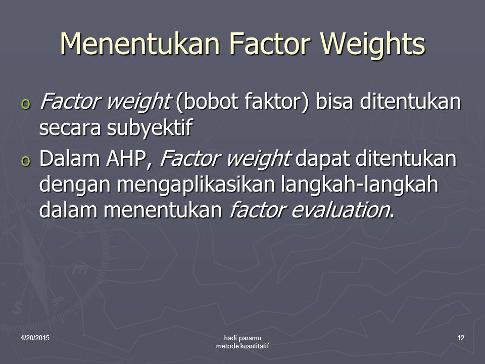 4/20/2015hadi paramu metode kuantitatif 12 Menentukan Factor Weights o Factor weight (bobot faktor) bisa ditentukan secara subyektif o Dalam AHP, Fact