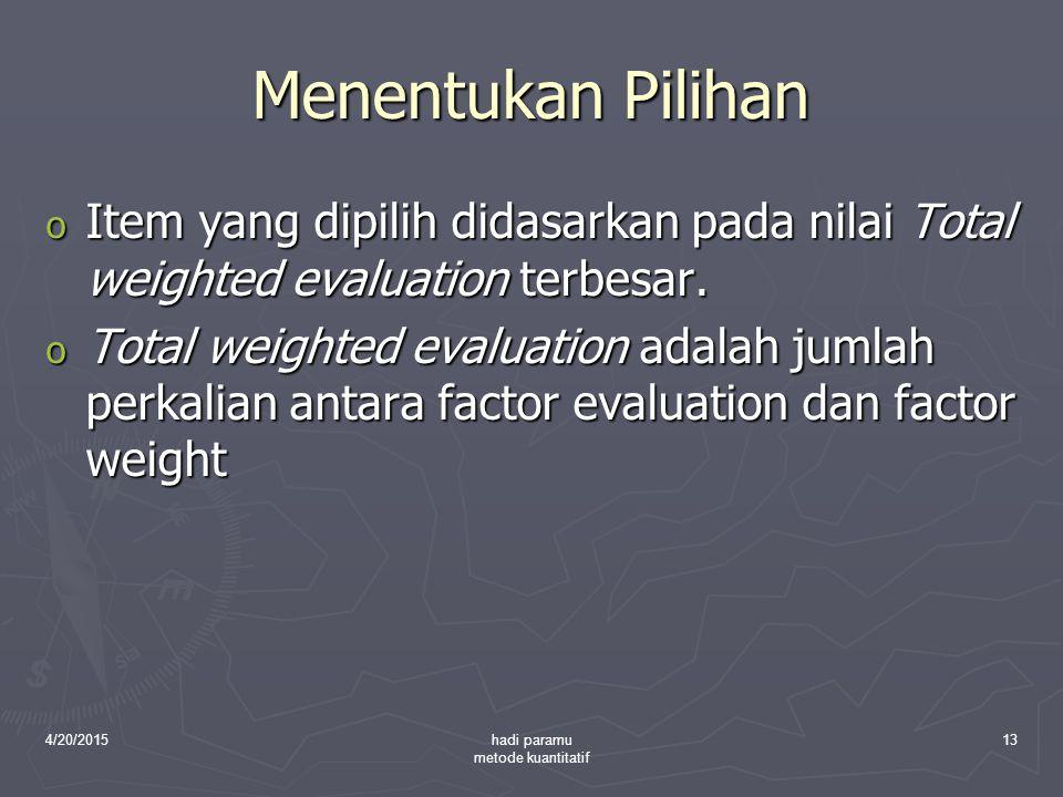4/20/2015hadi paramu metode kuantitatif 13 Menentukan Pilihan o Item yang dipilih didasarkan pada nilai Total weighted evaluation terbesar. o Total we